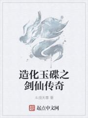 小说《造化玉碟之剑仙传奇》